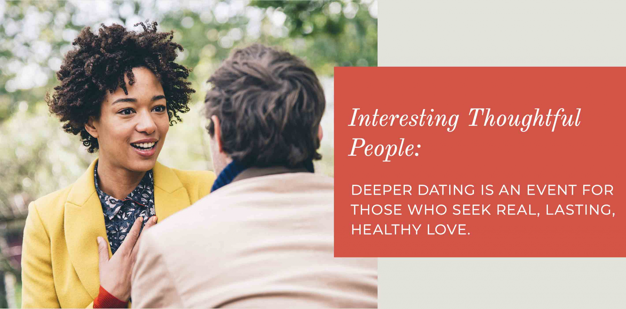 Interesting Thoughtful People: Deeper Dating is an event for those who seek real, lasting, healthy love.