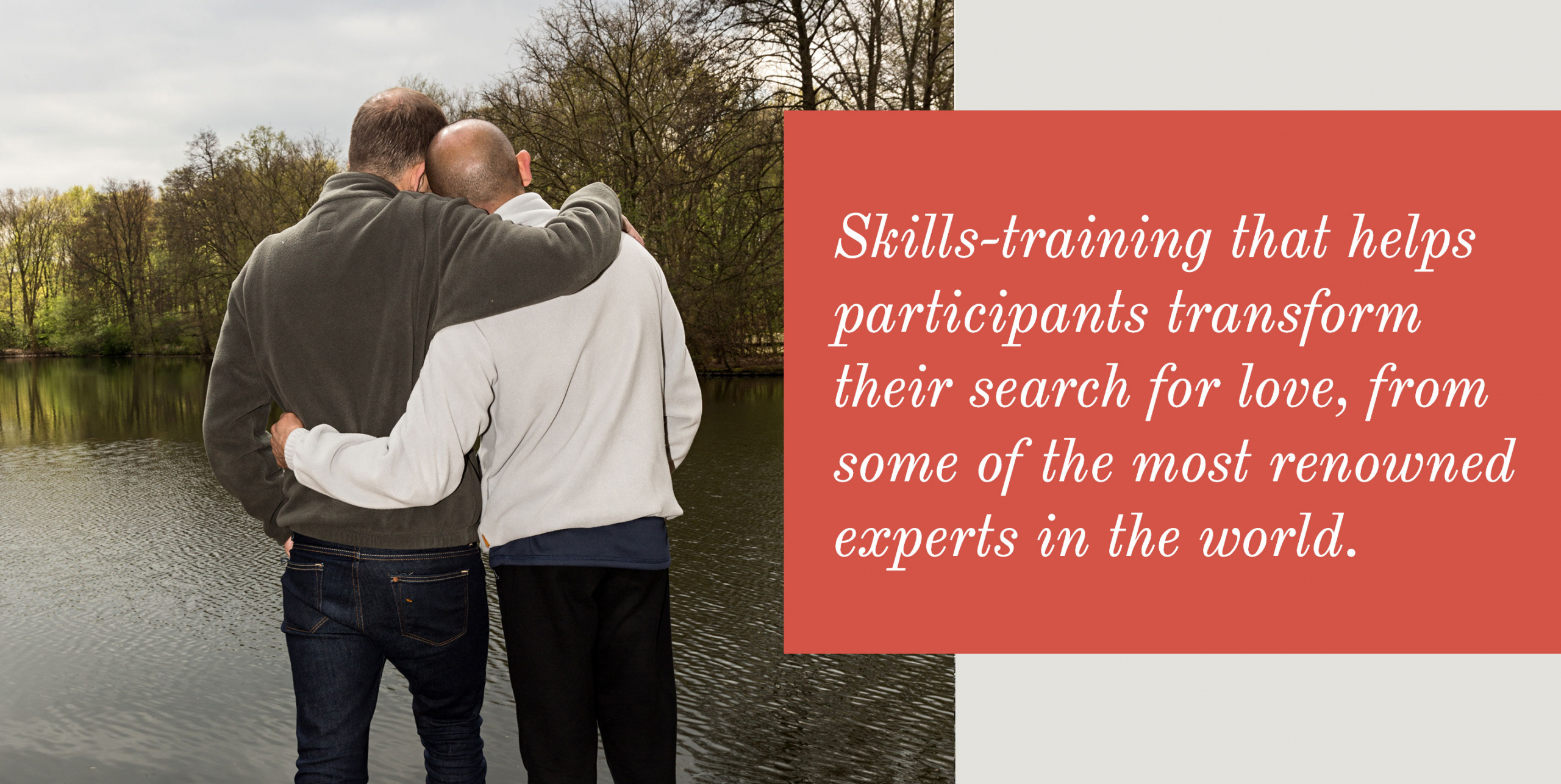 Skills-training that helps you transform your search for love, from some of the most renowned experts in the field.